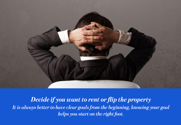 Decide if you want to rent or flip the property