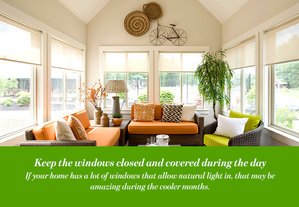 Keep the windows closed and covered during the day